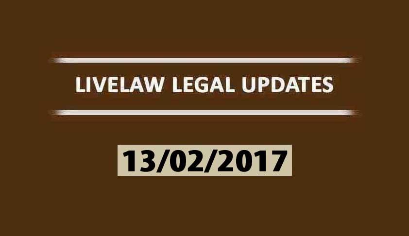 LIVELAW LEGAL UPDATES (13/02/2017)