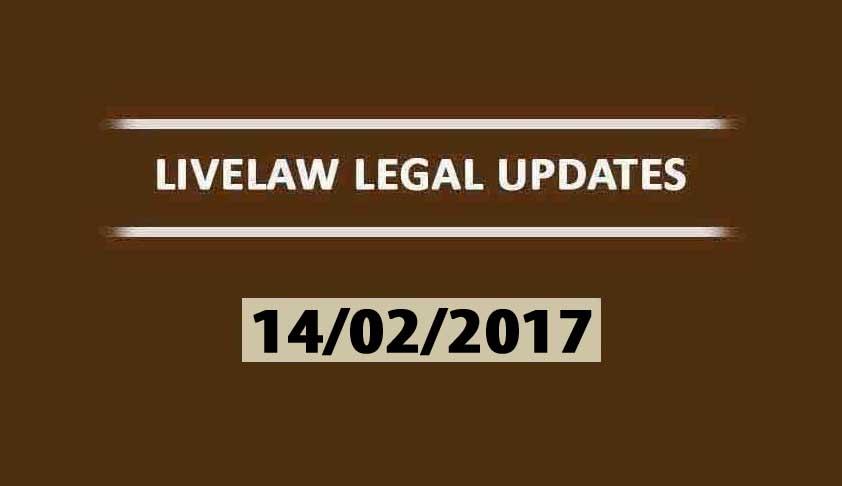 LIVELAW LEGAL UPDATES (14/02/2017)