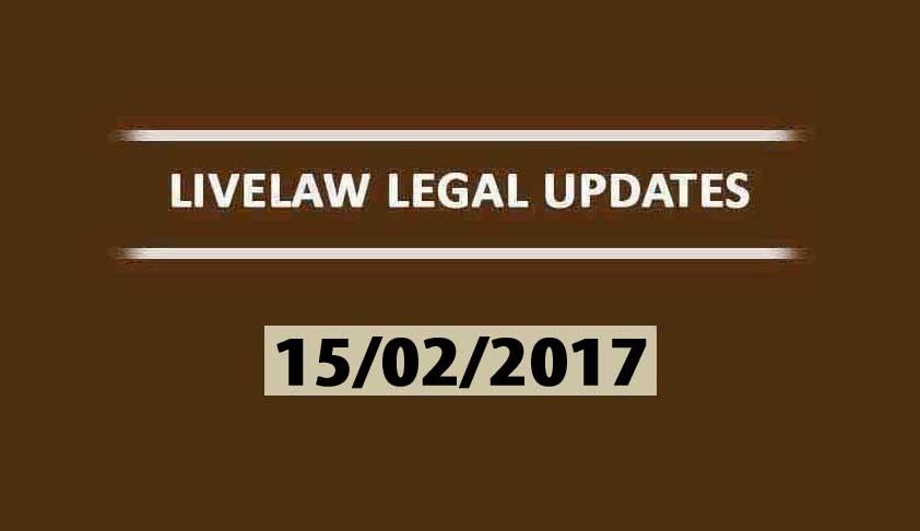 LIVELAW LEGAL UPDATES (15/02/2017)
