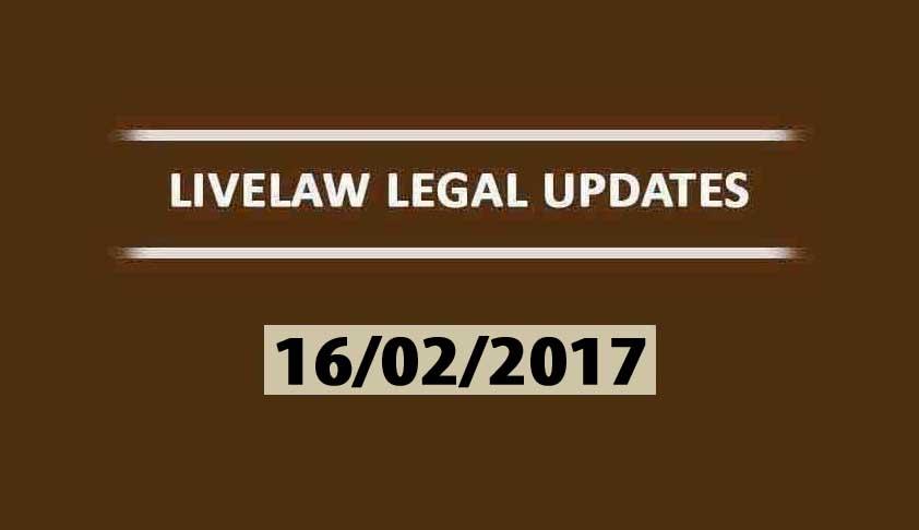 LIVELAW LEGAL UPDATES (16/02/2017)