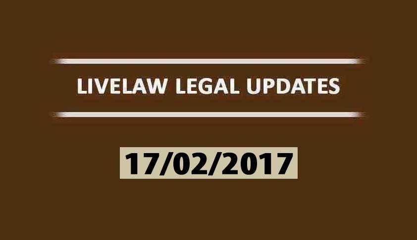LIVELAW LEGAL UPDATES (17/02/2017)