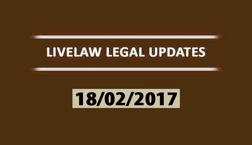 LIVELAW LEGAL UPDATES (18/02/2017)