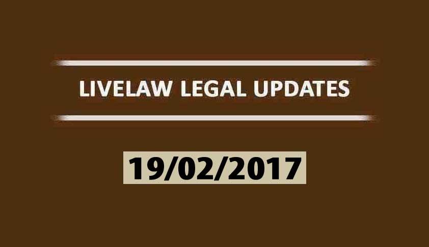 LIVELAW LEGAL UPDATES (19/02/2017)