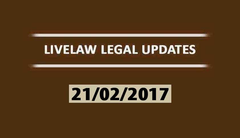 LIVELAW LEGAL UPDATES (21/02/2017)
