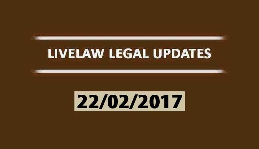 LIVELAW LEGAL UPDATES (22/02/2017)