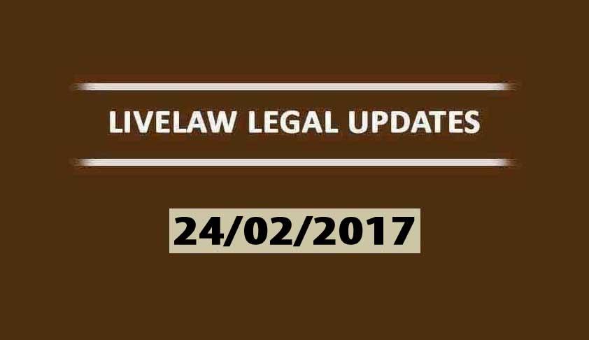 LIVELAW LEGAL UPDATES (24/02/2017)