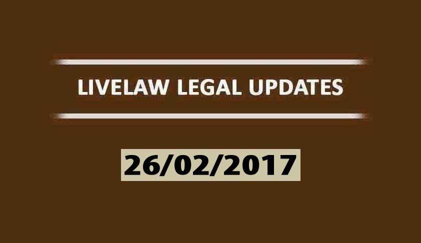 LIVELAW LEGAL UPDATES (26/02/2017)