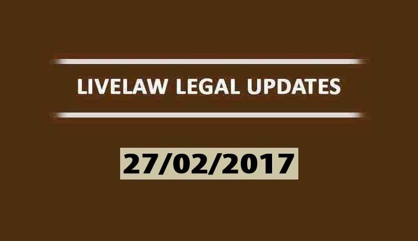 LIVELAW LEGAL UPDATES (28/02/2017)