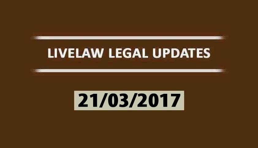 LIVELAW LEGAL UPDATES (21/03/2017)