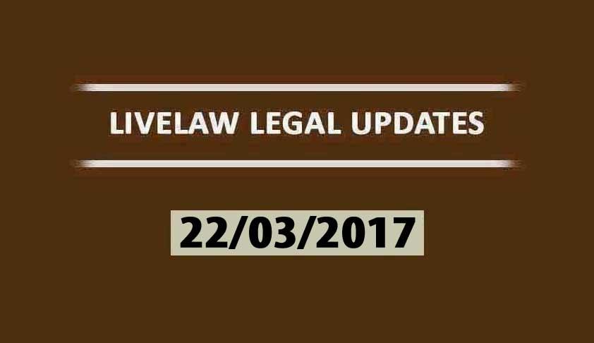 LIVELAW LEGAL UPDATES (22/03/2017)