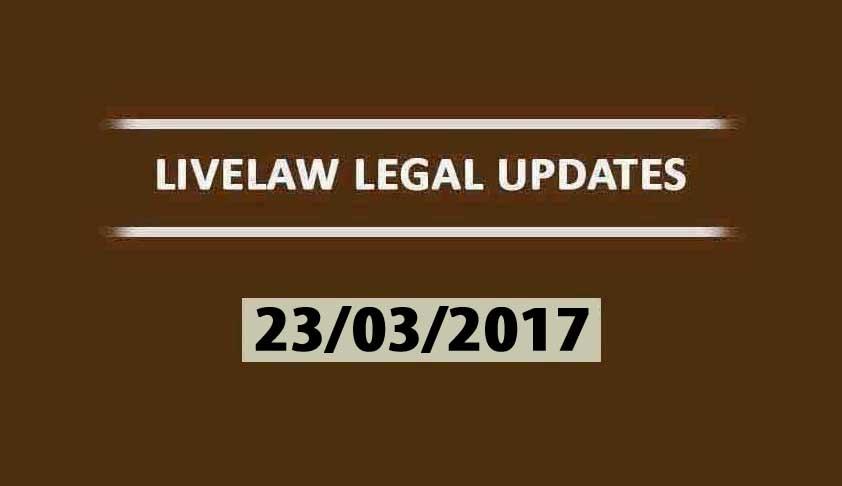 LIVELAW LEGAL UPDATES (23/03/2017)