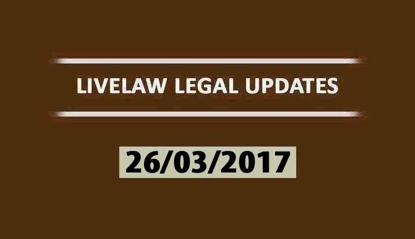 LIVELAW LEGAL UPDATES (26/03//2017)