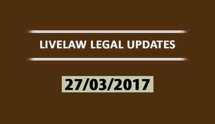 LIVELAW LEGAL UPDATES (27/03/2017)