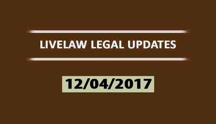 LIVELAW LEGAL UPDATES (12-04-2017)