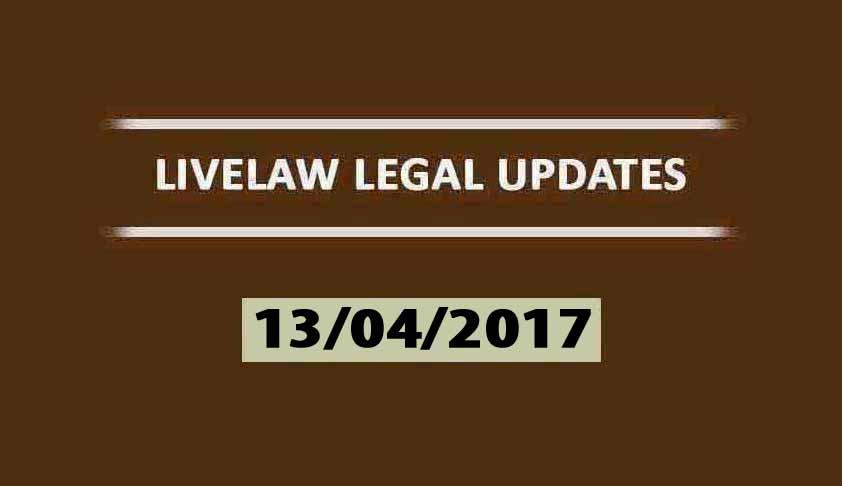 LIVELAW LEGAL UPDATES (13/04/2017)
