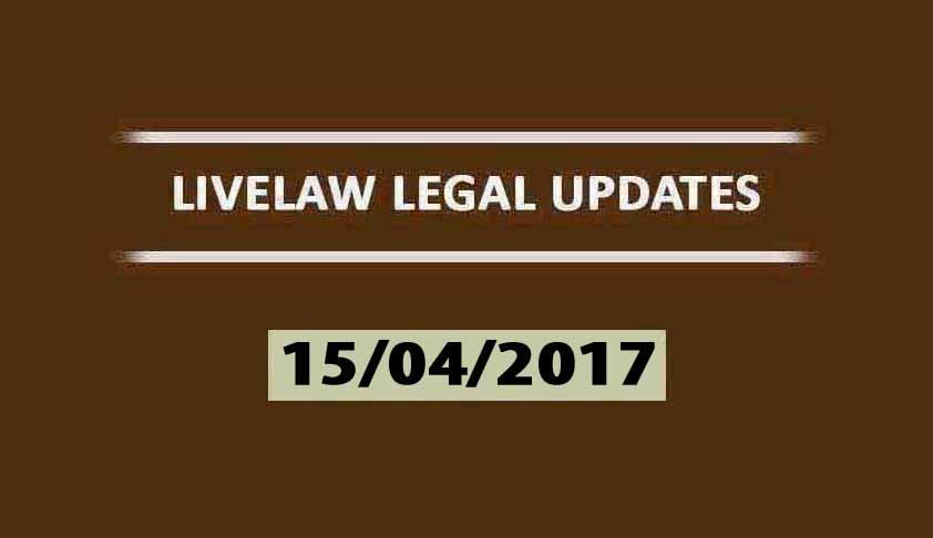 LIVELAW LEGAL UPDATES (15/04/2017)