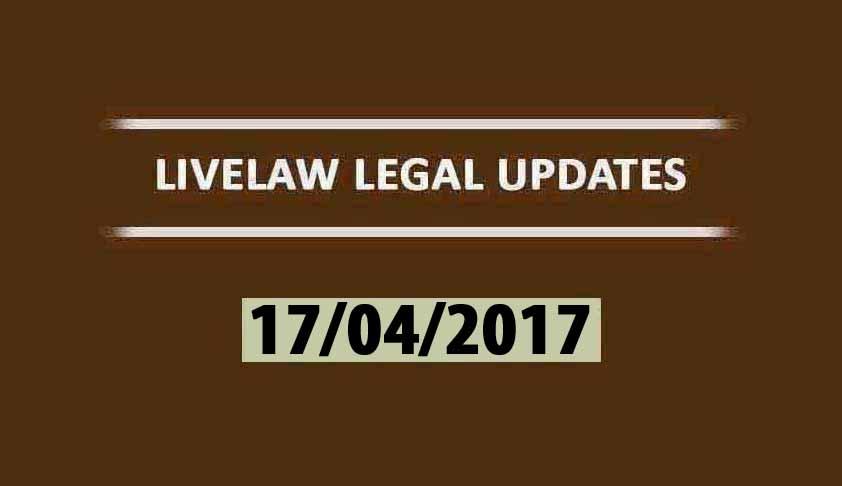 LIVELAW LEGAL UPDATES (17/04/2017)