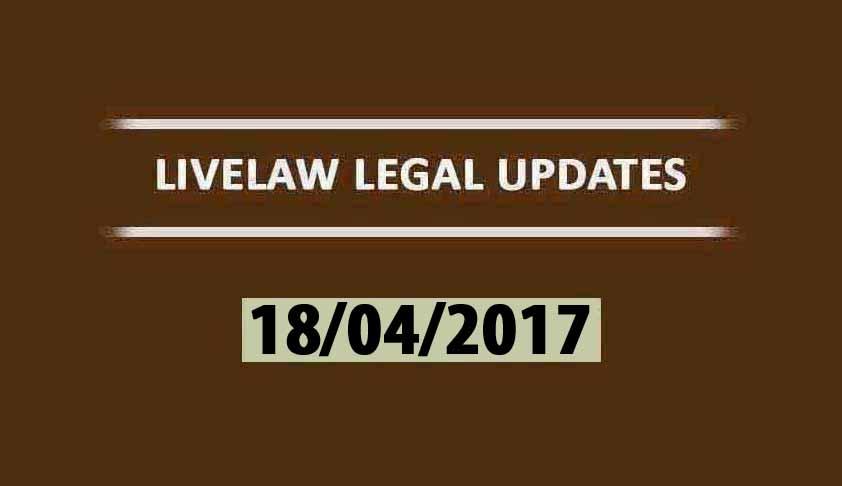 LIVELAW LEGAL UPDATES (18/04/2017)