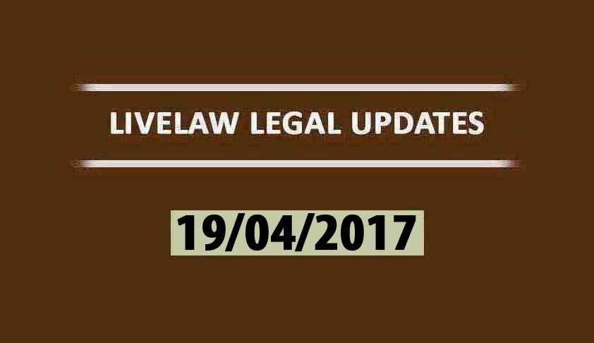 LIVELAW LEGAL UPDATES (19/04/2017)