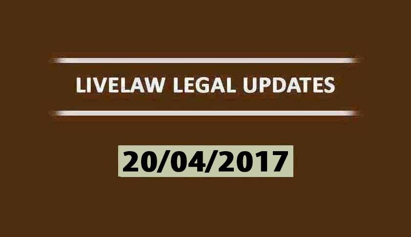 LIVELAW LEGAL UPDATES (20/04/2017)