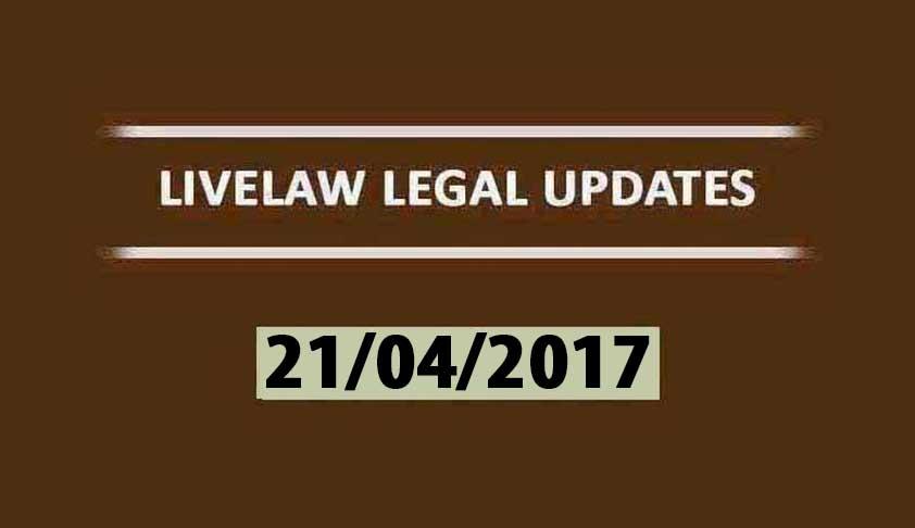 LIVELAW LEGAL UPDATES (21/04/2017)