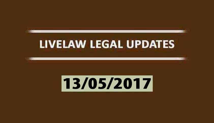LIVELAW LEGAL UPDATES (13/05/2017)