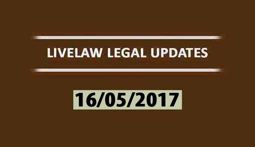 LIVELAW LEGAL UPDATES (16/05/2017)