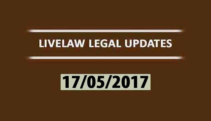 LIVELAW LEGAL UPDATES (17/05/2017)