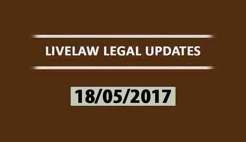 LIVELAW LEGAL UPDATES (18/05/2017)
