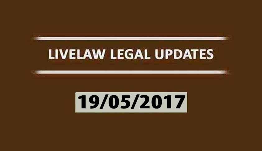 LIVELAW LEGAL UPDATES (19/05/2017)
